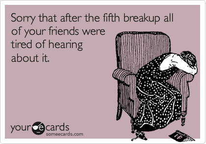 Sorry that after the fifth breakup all of your friends were