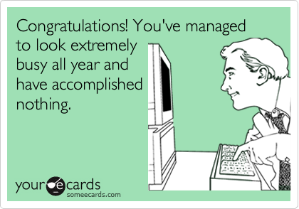 Congratulations! You've managed to look extremelybusy all year andhave accomplishednothing.