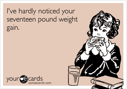 I've hardly noticed yourseventeen pound weightgain.