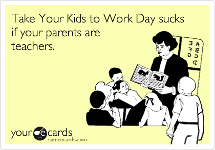 Take Your Kids to Work Day sucks if your parents are  teachers.