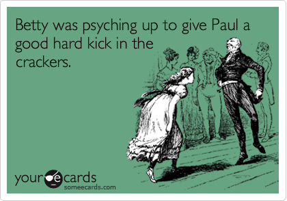 Betty was psyching up to give Paul a good hard kick in the crackers.
