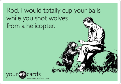 Rod, I would totally cup your balls while you shot wolves