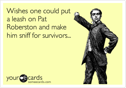 Wishes one could put a leash on Pat Roberston and make him sniff for survivors...
