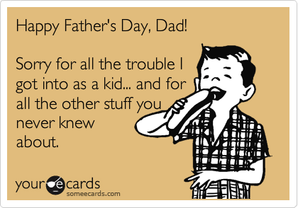 Happy Father's Day, Dad!  Sorry for all the trouble I got into as a kid... and for all the other stuff you never knew about.