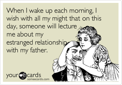 When I wake up each morning, I wish with all my might that on this day, someone will lecture me about my  estranged relationship with my father.