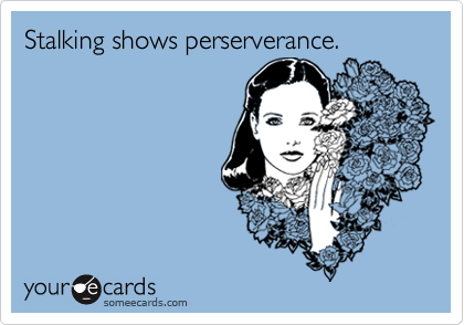 Stalking shows perserverance.