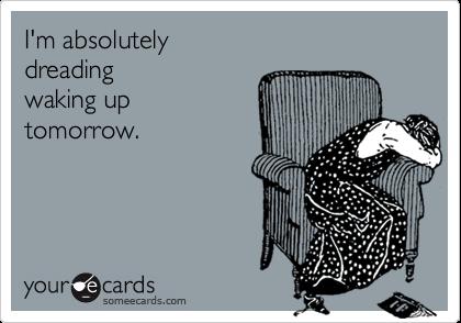 I'm absolutely dreadingwaking uptomorrow.