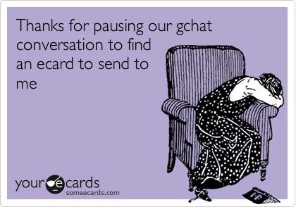 Thanks for pausing our gchat conversation to find