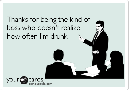 Thanks for being the kind of boss who doesn't realizehow often I'm drunk.