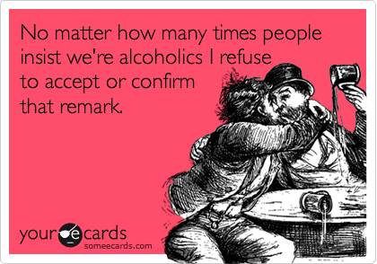 No matter how many times people insist we're alcoholics I refuseto accept or confirmthat remark.