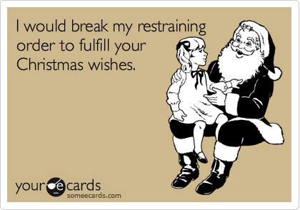 I would break my restraining order to fulfill your  Christmas wishes.