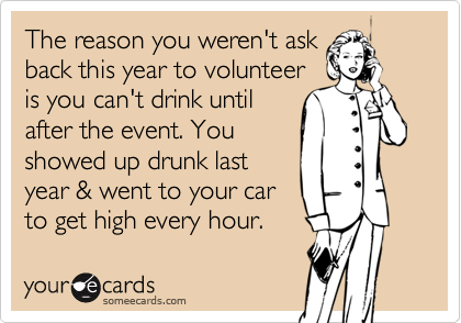 The reason you weren't askback this year to volunteeris you can't drink untilafter the event. Youshowed up drunk lastyear & went to your car to get high every hour.