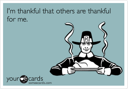 I'm thankful that others are thankful for me.