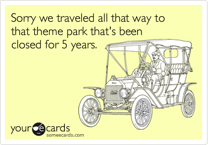 Sorry we traveled all that way to that theme park that's been