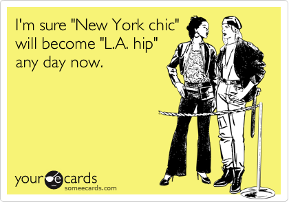 """I'm sure """"New York chic""""will become """"L.A. hip""""any day now."""