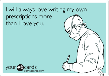 I will always love writing my own prescriptions more than I love you.