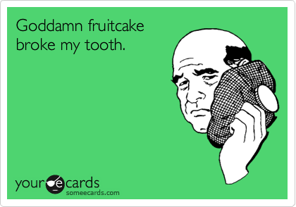 Goddamn fruitcake broke my tooth.