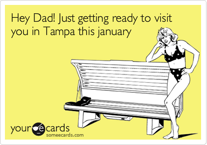 Hey Dad! Just getting ready to visit  you in Tampa this january