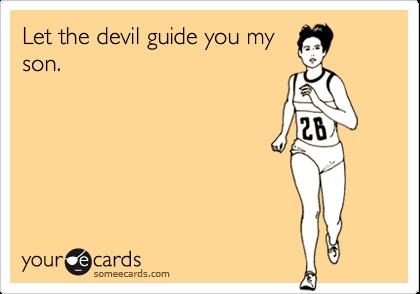 Let the devil guide you myson.