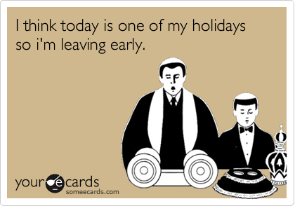 I think today is one of my holidays so i'm leaving early.