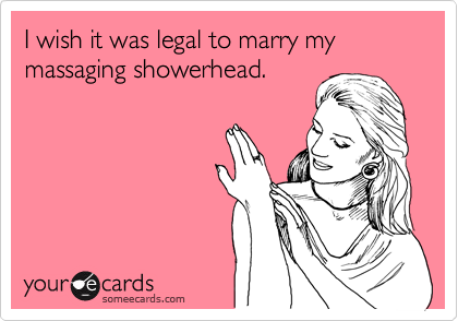 I wish it was legal to marry my massaging showerhead.