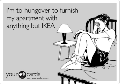 I'm to hungover to furnish  my apartment withanything but IKEA