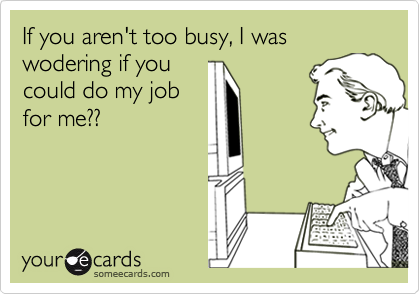 If you aren't too busy, I was wodering if you