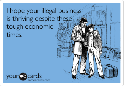 I hope your illegal businessis thriving despite thesetough economictimes.