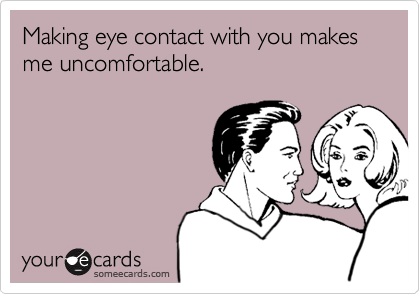 Making eye contact with you makes me uncomfortable.