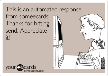 This is an automated response from someecards:Thanks for hittingsend. Appreciateit!