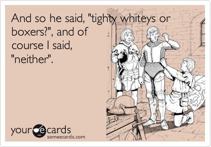 """And so he said, """"tighty whiteys or boxers?"""", and ofcourse I said,""""neither""""."""