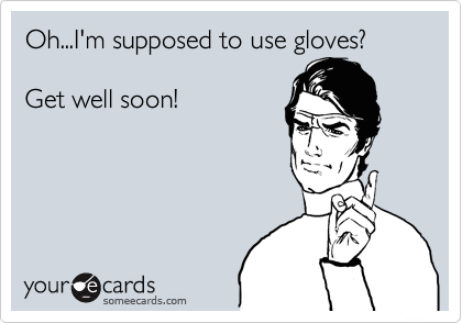 Oh...I'm supposed to use gloves?  Get well soon!
