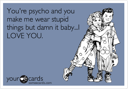 You're psycho and you make me wear stupid things but damn it baby...I LOVE YOU.