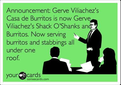 Announcement: Gerve Viliachez's Casa de Burritos is now GerveViliachez's Shack O'Shanks and Burritos. Now servingburritos and stabbings allunder oneroof.