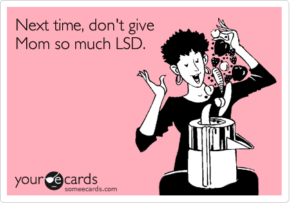 Next time, don't give Mom so much LSD.