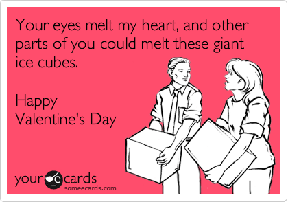 Your eyes melt my heart, and other parts of you could melt these giant ice cubes.