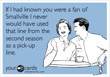 If I had known you were a fan of Smallville I neverwould have usedthat line from thesecond seasonas a pick-upline.
