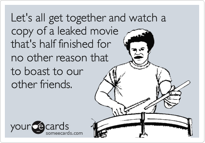 Let's all get together and watch a copy of a leaked moviethat's half finished forno other reason thatto boast to ourother friends.