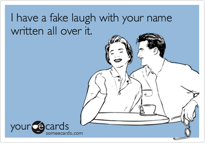 I have a fake laugh with your name written all over it.