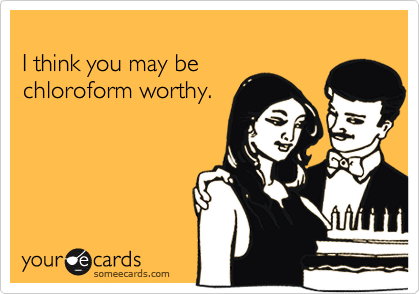 I think you may be chloroform worthy.