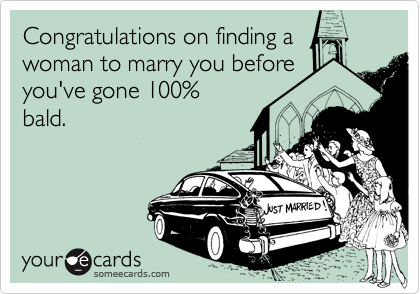 Congratulations on finding a woman to marry you before you've gone 100%  bald.