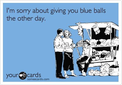 I'm sorry about giving you blue balls the other day.
