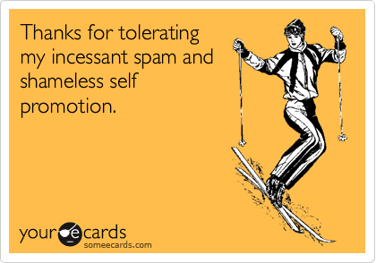 someecards.com - Thanks for tolerating my incessant spam and shameless self promotion.