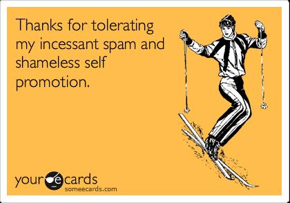 Thanks for toleratingmy incessant spam andshameless selfpromotion.