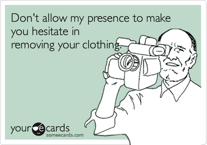 Don't allow my presence to make you hesitate in