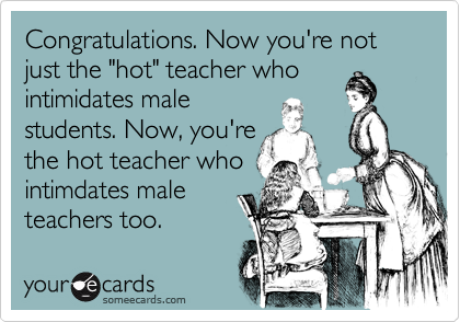 """Congratulations. Now you're not just the """"hot"""" teacher whointimidates malestudents. Now, you'rethe hot teacher whointimdates male teachers too."""