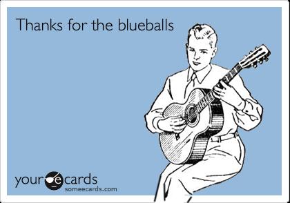 Thanks for the blueballs
