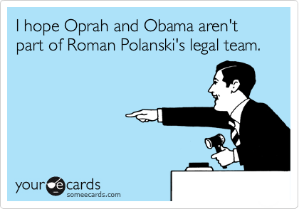 I hope Oprah and Obama aren't part of Roman Polanski's legal team.