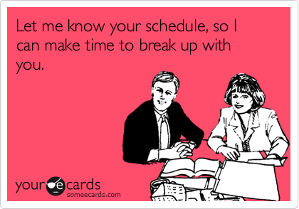 Let me know your schedule, so I can make time to break up with you.