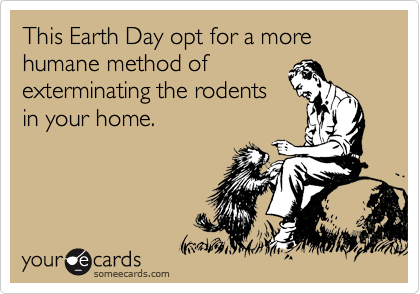 This Earth Day opt for a more humane method of exterminating the rodents in your home.